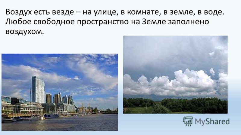 Воздух есть везде – на улице, в комнате, в земле, в воде. Любое свободное пространство на Земле заполнено воздухом.