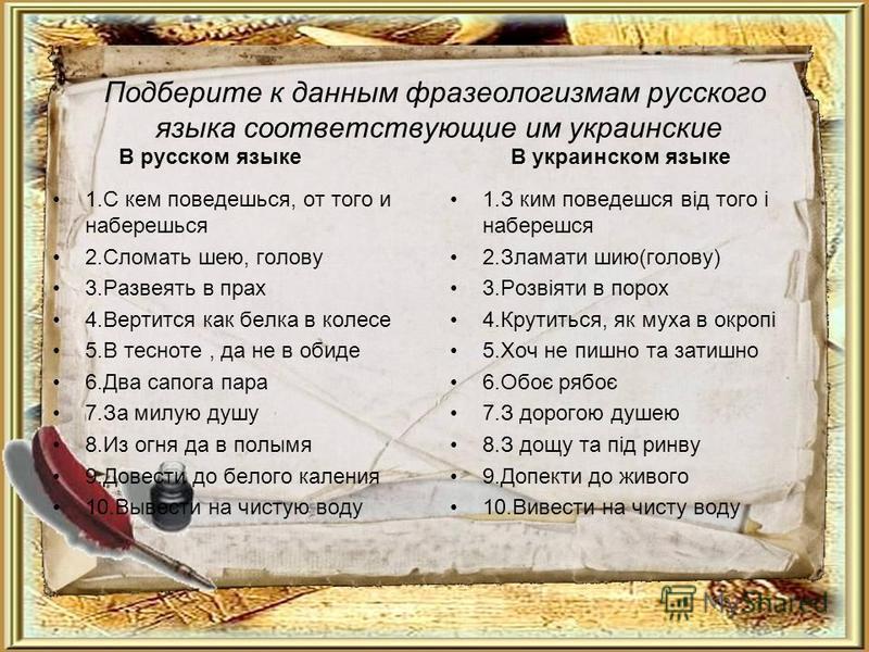 Подберите к данным фразеологизмам русского языка соответствующие им украинские В русском языке 1. С кем поведешься, от того и наберешься 2. Сломать шею, голову 3. Развеять в прах 4. Вертится как белка в колесе 5. В тесноте, да не в обиде 6. Два сапог