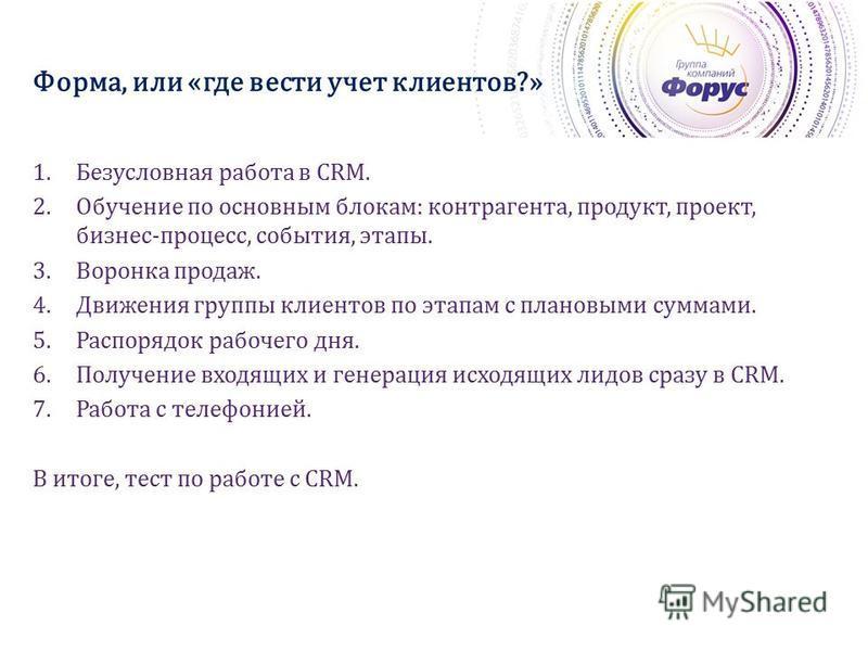 Форма, или «где вести учет клиентов?» 1. Безусловная работа в CRM. 2. Обучение по основным блокам: контрагента, продукт, проект, бизнес-процесс, события, этапы. 3. Воронка продаж. 4. Движения группы клиентов по этапам с плановыми суммами. 5. Распоряд