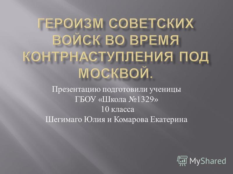 Презентацию подготовили ученицы ГБОУ « Школа 1329» 10 класса Шегимаго Юлия и Комарова Екатерина