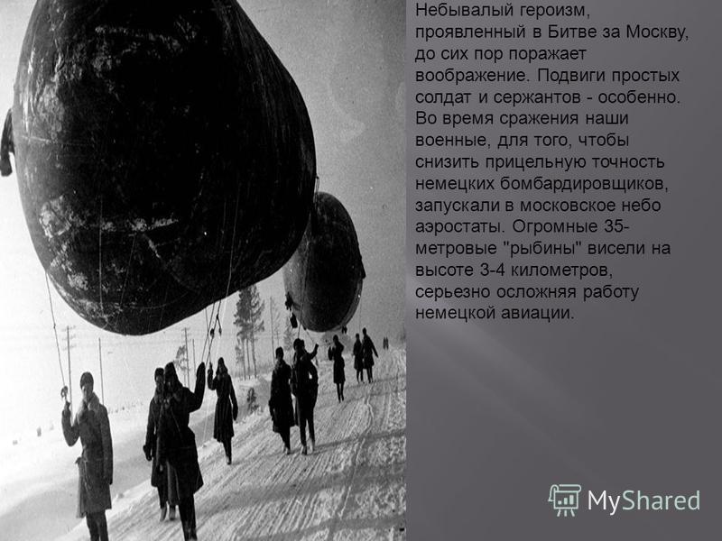 Небывалый героизм, проявленный в Битве за Москву, до сих пор поражает воображение. Подвиги простых солдат и сержантов - особенно. Во время сражения наши военные, для того, чтобы снизить прицельную точность немецких бомбардировщиков, запускали в моско