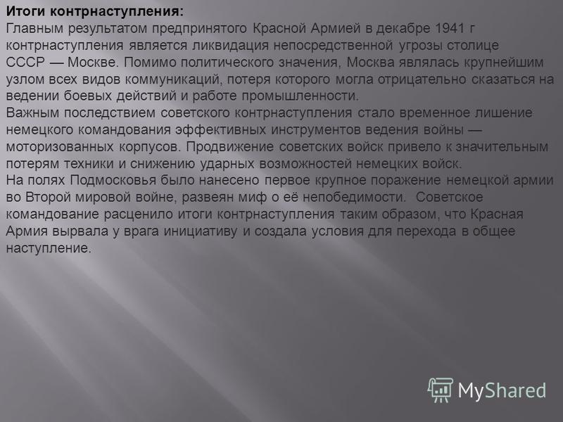 Итоги контрнаступления: Главным результатом предпринятого Красной Армией в декабре 1941 г контрнаступления является ликвидация непосредственной угрозы столице СССР Москве. Помимо политического значения, Москва являлась крупнейшим узлом всех видов ком