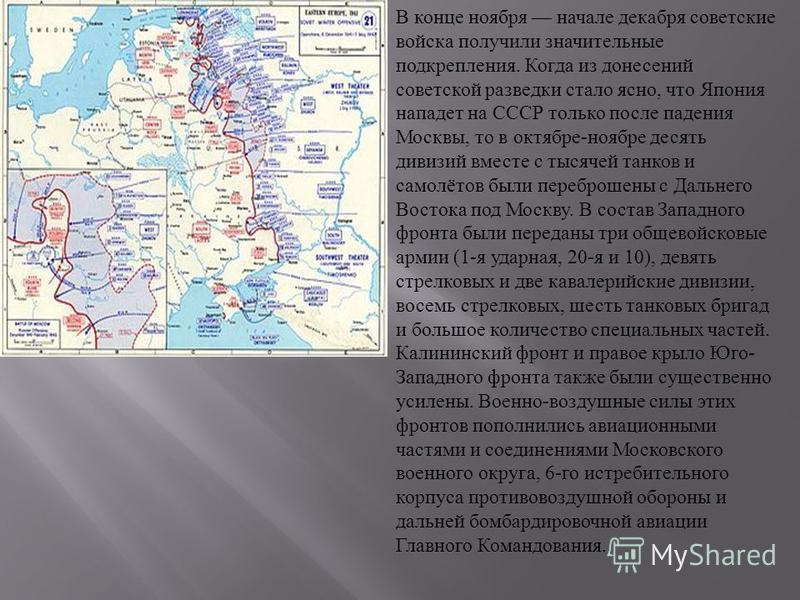 В конце ноября начале декабря советские войска получили значительные подкрепления. Когда из донесений советской разведки стало ясно, что Япония нападет на СССР только после падения Москвы, то в октябре - ноябре десять дивизий вместе с тысячей танков