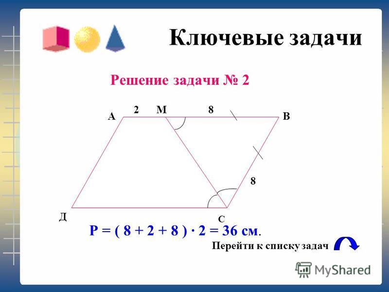 Ключевые задачи Решение задачи 1Треугольник АВД – равносторонний АВ = 24: 4 = 6 см ДВ = АВ = 6 см. Ответ: 6 см. Перейти к списку задач В А Д С 6
