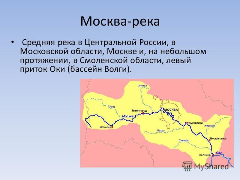 Москва-река Средняя река в Центральной России, в Московской области, Москве и, на небольшом протяжении, в Смоленской области, левый приток Оки (бассейн Волги).