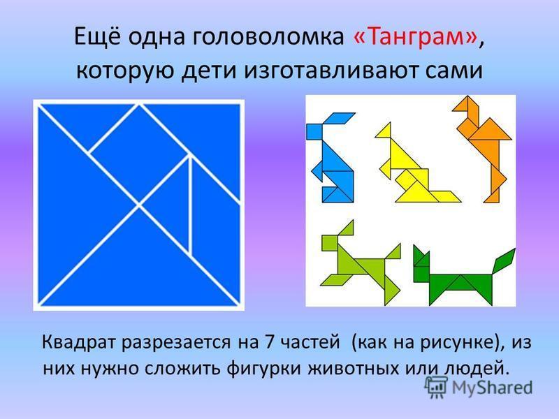 Ещё одна головоломка «Танграм», которую дети изготавливают сами Квадрат разрезается на 7 частей (как на рисунке), из них нужно сложить фигурки животных или людей.