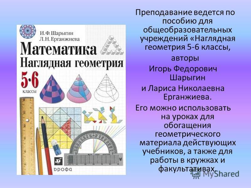 Преподавание ведется по пособию для общеобразовательных учреждений «Наглядная геометрия 5-6 классы, авторы Игорь Федорович Шарыгин и Лариса Николаевна Ерганжиева. Его можно использовать на уроках для обогащения геометрического материала действующих у