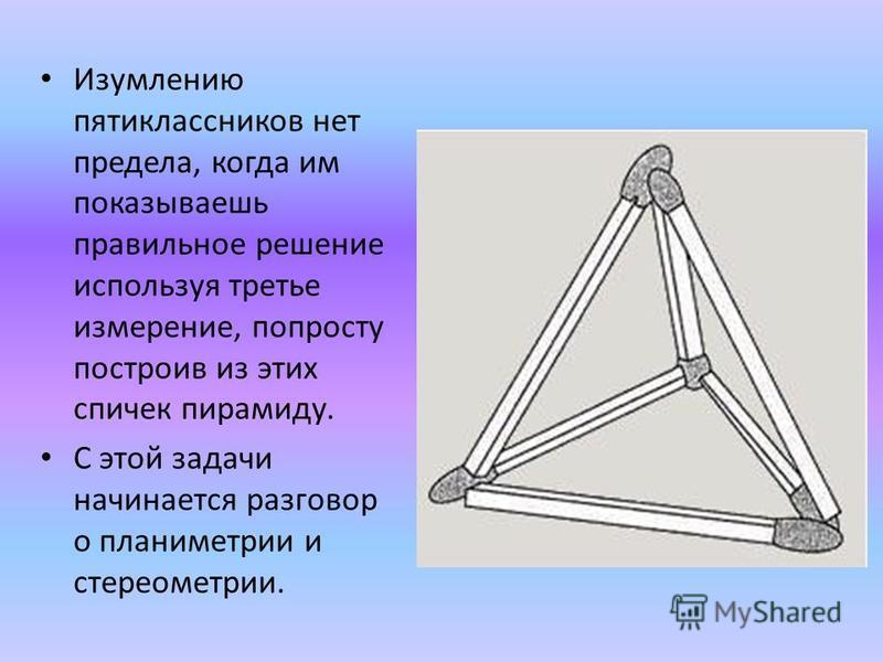 Изумлению пятиклассников нет предела, когда им показываешь правильное решение используя третье измерение, попросту построив из этих спичек пирамиду. С этой задачи начинается разговор о планиметрии и стереометрии.