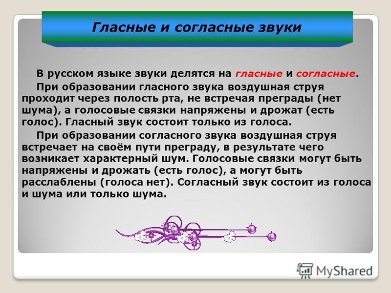 Гласные и согласные звуки В русском языке звуки делятся на гласные и согласные. При образовании гласного звука воздушная струя проходит через полость рта, не встречая преграеды (нет шума), а голосовые связки напряжены и дрожат (есть голос). Гласный з