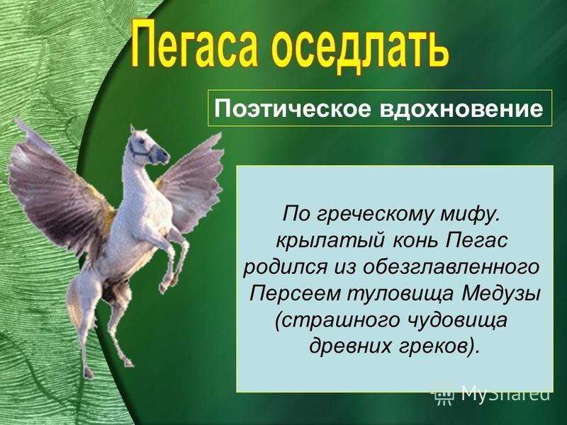 Поэтическое вдохновение По греческому мифу. крылатый конь Пегас родился из обезглавленного Персеем туловища Медузы (страшного чудовища древних греков).