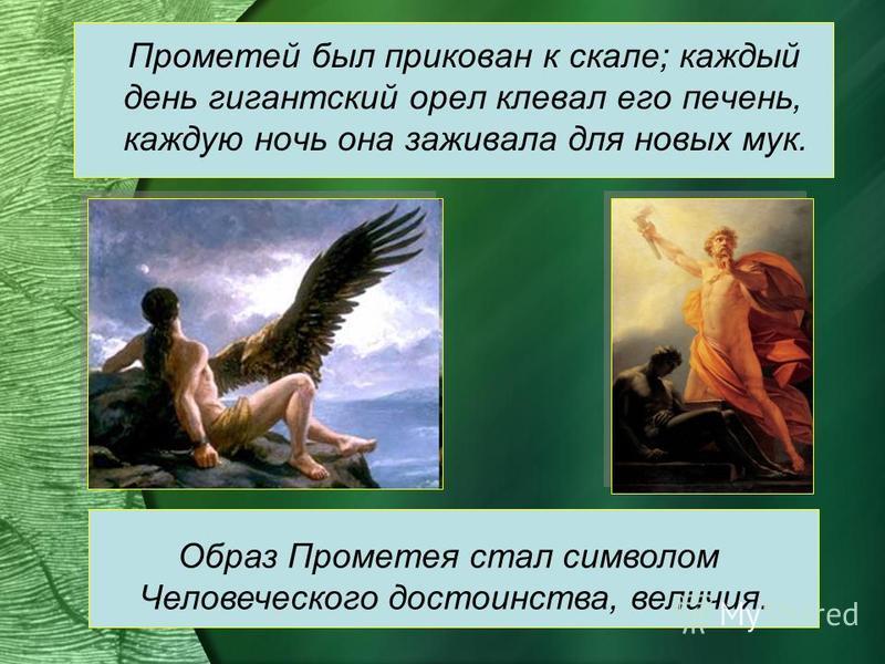 Прометей был прикован к скале; каждый день гигантский орел клевал его печень, каждую ночь она заживала для новых мук. Образ Прометея стал символом Человеческого достоинства, величия.