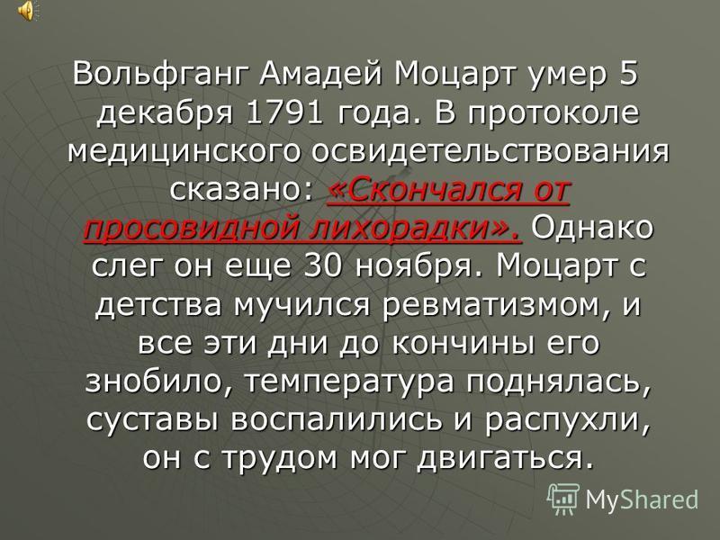 Вольфганг Амадей Моцарт умер 5 декабря 1791 года. В протоколе медицинского освидетельствования сказано: «Скончался от просовидной лихорадки». Однако слег он еще 30 ноября. Моцарт с детства мучился ревматизмом, и все эти дни до кончины его знобило, те