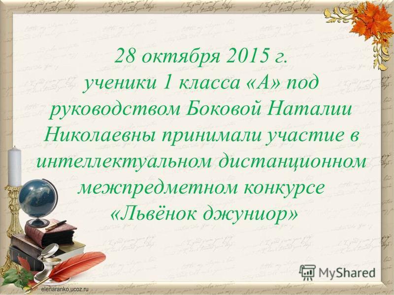 28 октября 2015 г. ученики 1 класса «А» под руководством Боковой Наталии Николаевны принимали участие в интеллектуальном дистанционном межпредметном конкурсе «Львёнок джуниор»