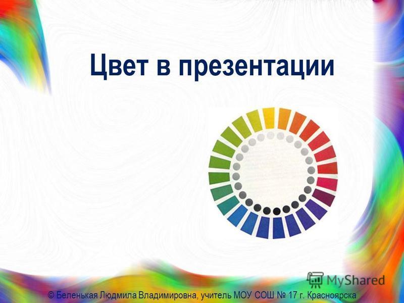 Цвет в презентации © Беленькая Людмила Владимировна, учитель МОУ СОШ 17 г. Красноярска