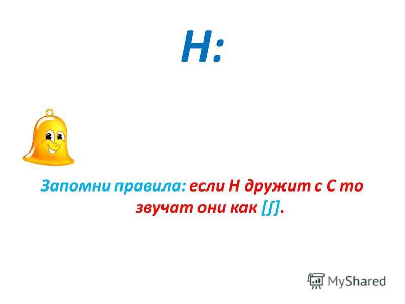 H:H: Запомни правила: если Н дружит с С то звучат они как [].