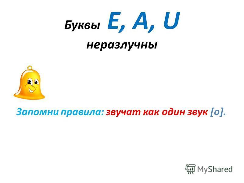 Буквы Е, А, U неразлучны Запомни правила: звучат как один звук [o].