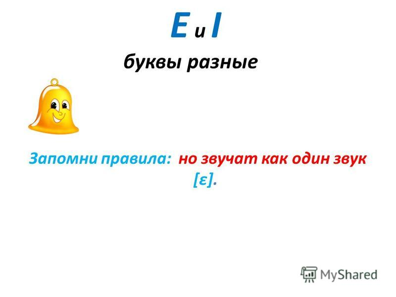 Е и I буквы разные Запомни правила: но звучат как один звук [ε].