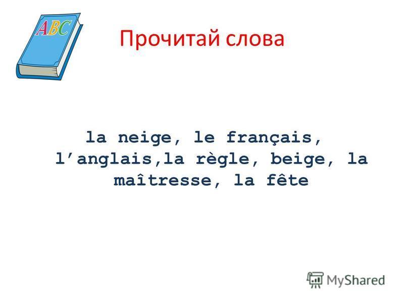 Прочитай слова la neige, le français, langlais,la règle, beige, la maîtresse, la fête