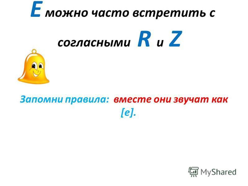 Е можно часто встретить с согласными R и Z Запомни правила: вместе они звучат как [е].