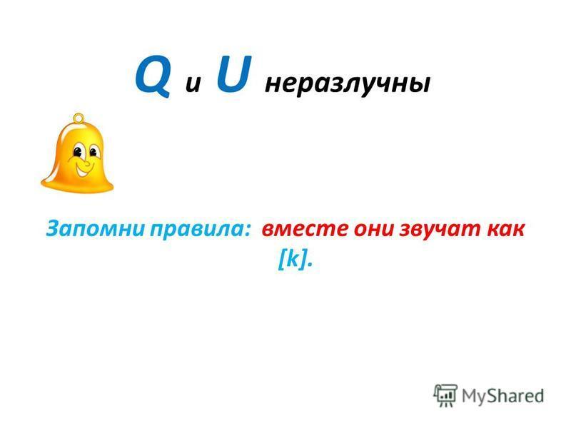 Q и U неразлучны Запомни правила: вместе они звучат как [k].