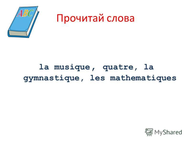 Прочитай слова la musique, quatre, la gymnastique, les mathematiques
