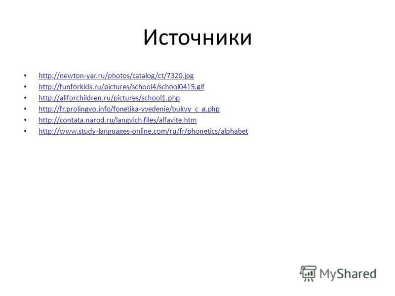 Источники http://newton-yar.ru/photos/catalog/ct/7320. jpg http://funforkids.ru/pictures/school4/school0415. gif http://allforchildren.ru/pictures/school1. php http://fr.prolingvo.info/fonetika-vvedenie/bukvy_c_g.php http://contata.narod.ru/langvich.