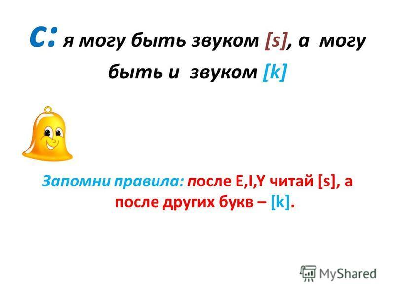 с: я могу быть звуком [s], а могу быть и звуком [k] Запомни правила: после E,I,Y читай [s], а после других букв – [k].