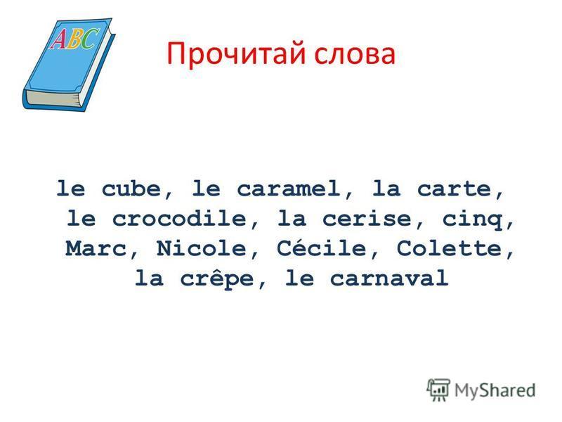 Прочитай слова le cube, le caramel, la carte, le crocodile, la cerise, cinq, Marc, Nicole, Cécile, Colette, la crêpe, le carnaval