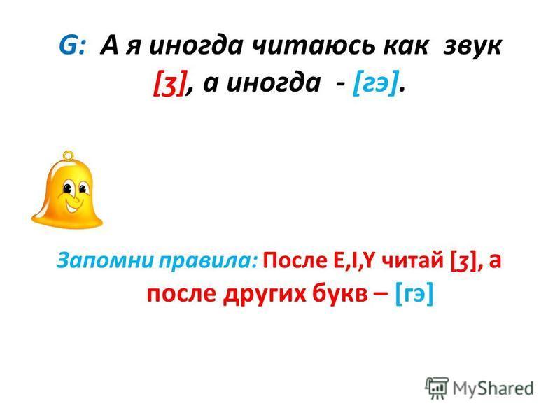 G: А я иногда читаюсь как звук [ʒ], а иногда - [гэ]. Запомни правила: После E,I,Y читай [ʒ], а после других букв – [гэ]