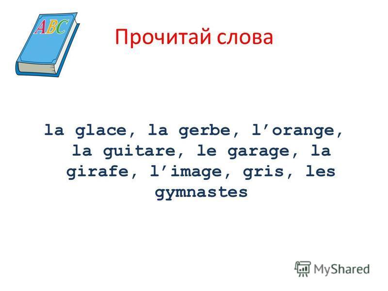 Прочитай слова la glace, la gerbe, lorange, la guitare, le garage, la girafe, limage, gris, les gymnastes