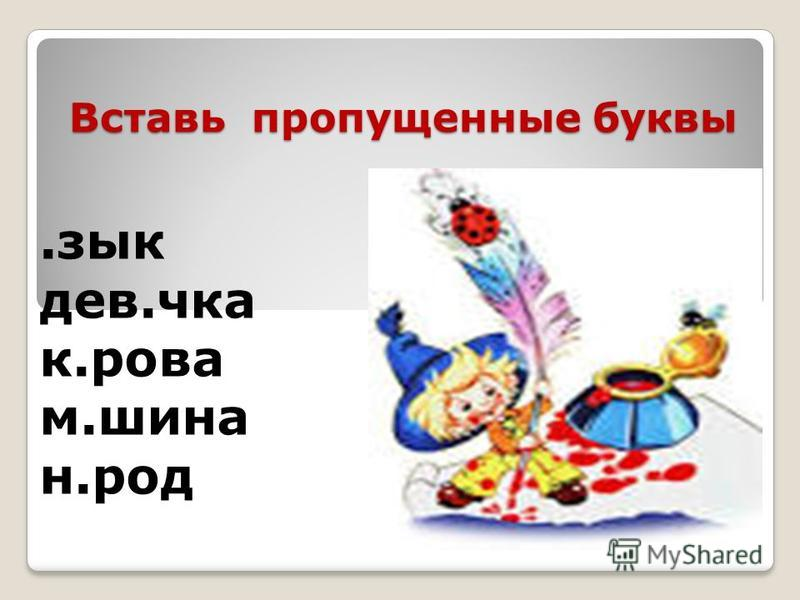 Вставь пропущенные буквы.зык девочка к.рова м.шина н.род