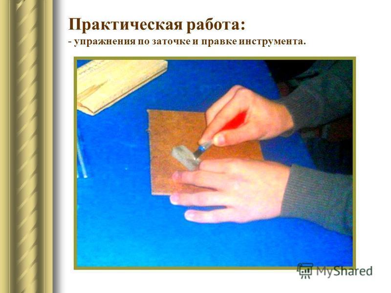 Практическая работа: - упражнения по заточке и правке инструмента.