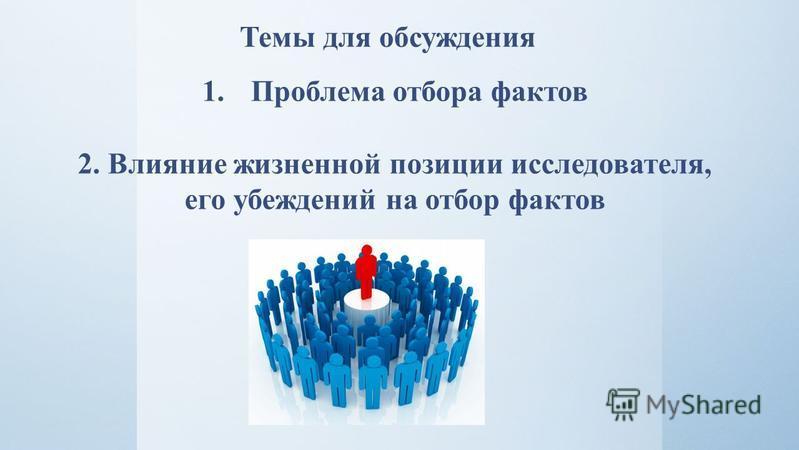 Темы для обсуждения 1. Проблема отбора фактов 2. Влияние жизненной позиции исследователя, его убеждений на отбор фактов