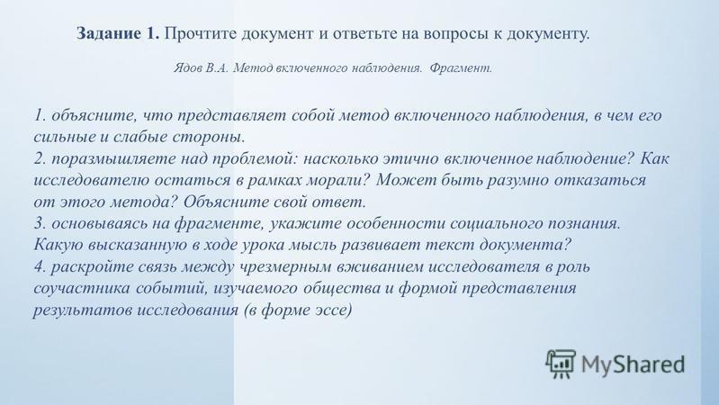 Задание 1. Прочтите документ и ответьте на вопросы к документу. Ядов В.А. Метод включенного наблюдения. Фрагмент. 1. объясните, что представляет собой метод включенного наблюдения, в чем его сильные и слабые стороны. 2. поразмышляете над проблемой: н