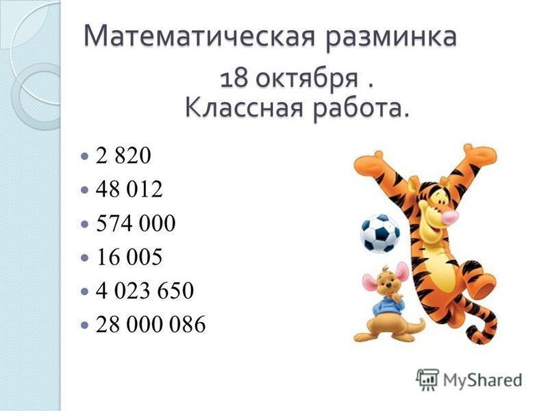 Математическая разминка 2 820 48 012 574 000 16 005 4 023 650 28 000 086 18 октября. Классная работа.