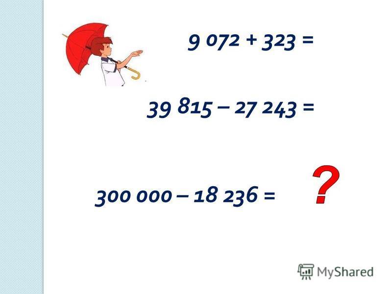 9 072 + 323 = 39 815 – 27 243 = 300 000 – 18 236 =