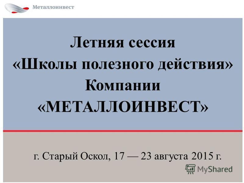 Летняя сессия «Школы полезного действия» Компании «МЕТАЛЛОИНВЕСТ» г. Старый Оскол, 17 23 августа 2015 г.