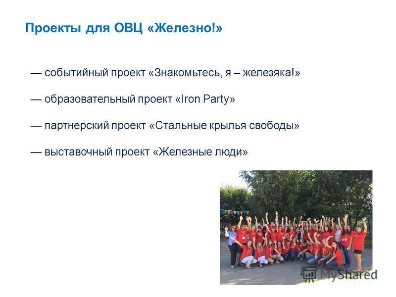 событийный проект «Знакомьтесь, я – железяка!» образовательный проект «Iron Party» партнерский проект «Стальные крылья свободы» выставочный проект «Железные люди» Проекты для ОВЦ «Железно!»