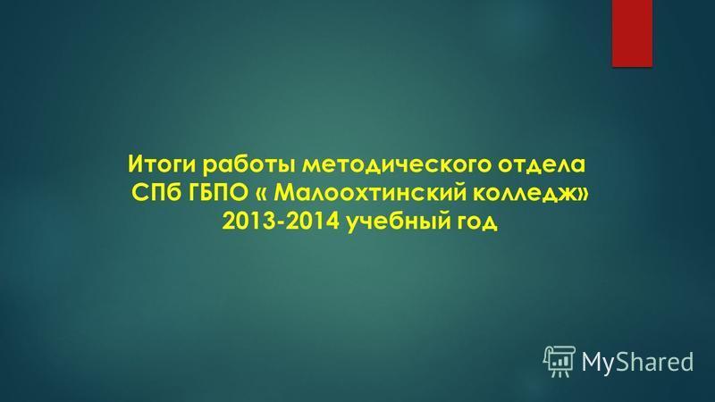 Итоги работы методического отдела СПб ГБПО « Малоохтинский колледж» 2013-2014 учебный год