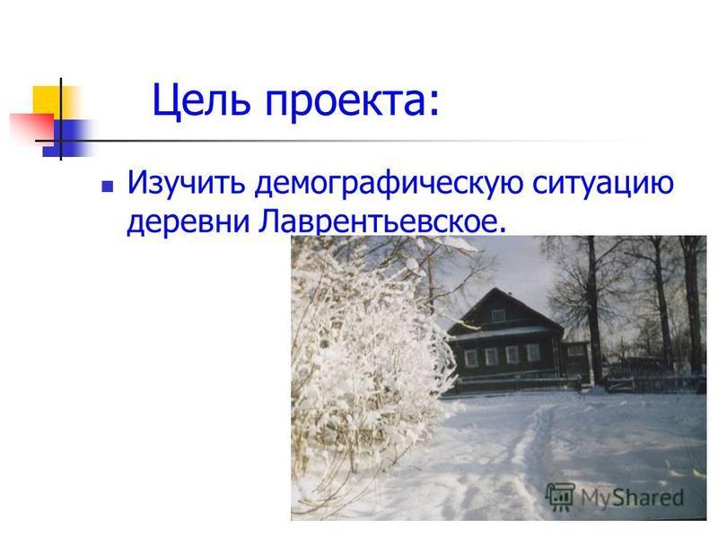 Цель проекта: Изучить демографическую ситуацию деревни Лаврентьевское.