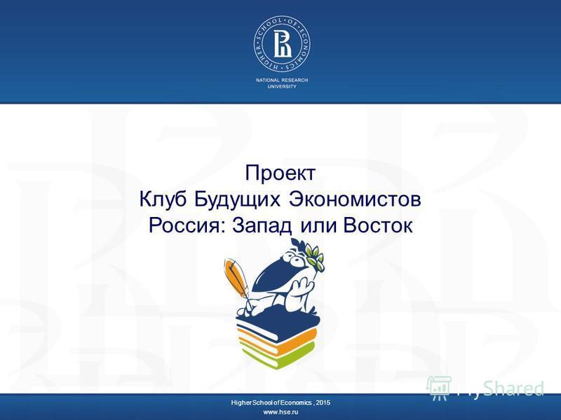 Проект Клуб Будущих Экономистов Россия: Запад или Восток Higher School of Economics, 2015 www.hse.ru