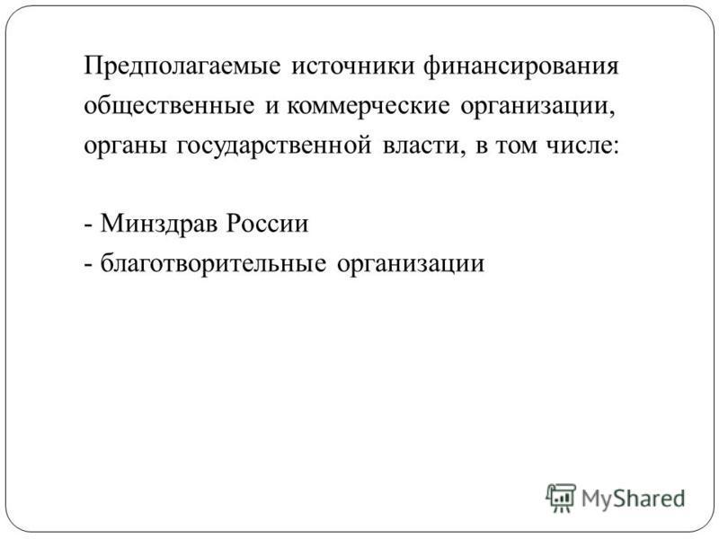 Предполагаемые источники финансирования общественные и коммерческие организации, органы государственной власти, в том числе: - Минздрав России - благотворительные организации