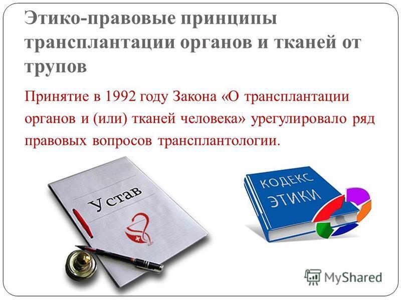 Этико-правовые принципы трансплантации органов и тканей от трупов Принятие в 1992 году Закона «О трансплантации органов и (или) тканей человека» урегулировало ряд правовых вопросов трансплантологииии.