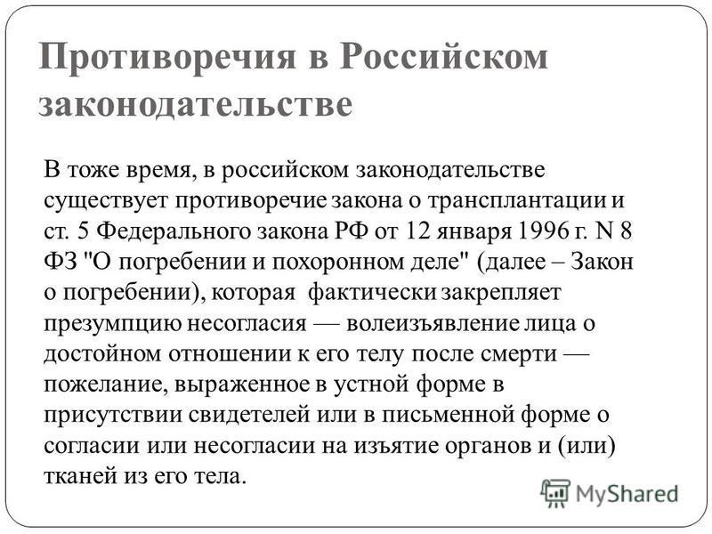Противоречия в Российском законодательстве В тоже время, в российском законодательстве существует противоречие закона о трансплантации и ст. 5 Федерального закона РФ от 12 января 1996 г. N 8 ФЗ
