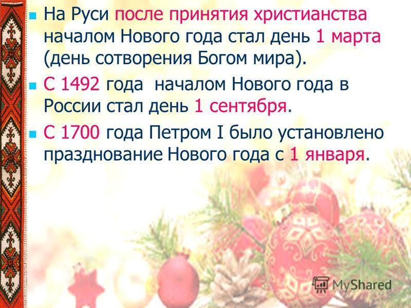 На Руси после принятия христианства началом Нового года стал день 1 марта (день сотворения Богом мира). С 1492 года началом Нового года в России стал день 1 сентября. С 1700 года Петром I было установлено празднование Нового года с 1 января.