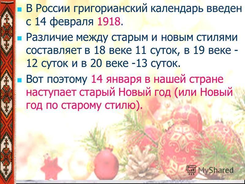 В России григорианский календарь введен с 14 февраля 1918. Различие между старым и новым стилями составляет в 18 веке 11 суток, в 19 веке - 12 суток и в 20 веке -13 суток. Вот поэтому 14 января в нашей стране наступает старый Новый год (или Новый год
