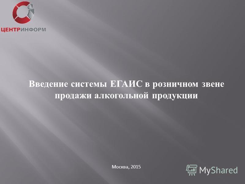 Москва, 2015 Введение системы ЕГАИС в розничном звене продажи алкогольной продукции
