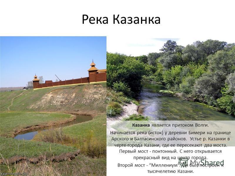 Река Казанка Казанка является притоком Волги. Начинается река (исток) у деревни Бимери на границе Арского и Балтасинского районов. Устье р. Казанки в черте города Казани, где ее пересекают два моста. Первый мост - понтонный. С него открывается прекра