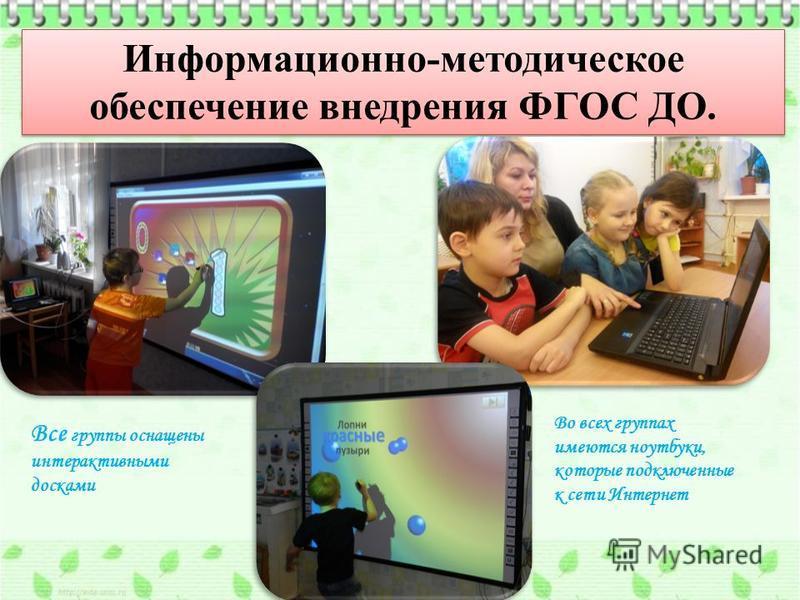 Информационно-методическое обеспечение внедрения ФГОС ДО. Во всех группах имеются ноутбуки, которые подключенные к сети Интернет Все группы оснащены интерактивными досками