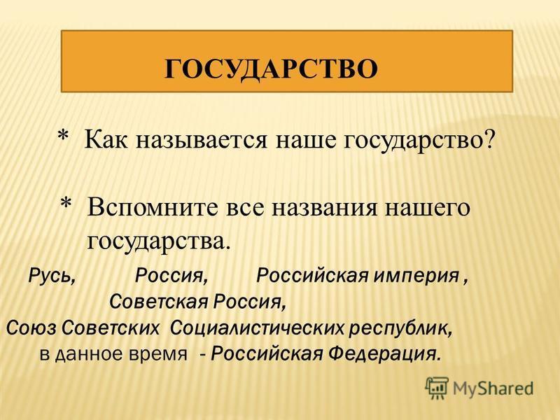 ГОСУДАРСТВО * Как называется наше государство? * Вспомните все названия нашего государства. Русь, Россия, Российская империя, Советская Россия, Союз Советских Социалистических республик, в данное время - Российская Федерация.